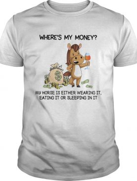 Wheres my money my horse is either wearing it eating it or sleeping in it shirt