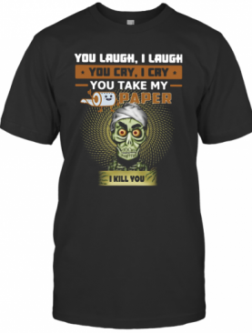 You Laugh I Laugh You Cry I Cry You Take My Paper I Kill You T-Shirt