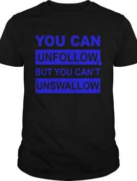 You can unfollow but you cant unswallow shirt
