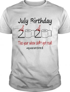 July Birthday The Year When Shit Got Real Quarantined shirt
