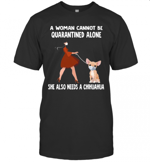 A Woman Cannot Be Quarantined Alone She Also Needs A Chihuahua Dog Face Mask T-Shirt Classic Men's T-shirt