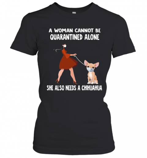 A Woman Cannot Be Quarantined Alone She Also Needs A Chihuahua Dog Face Mask T-Shirt Classic Women's T-shirt