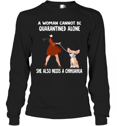 A Woman Cannot Be Quarantined Alone She Also Needs A Chihuahua Dog Face Mask T-Shirt Long Sleeved T-shirt