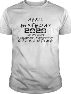 April birthday 2020 the one where i celebrate my birthday in quarantine mask covid19 shirt