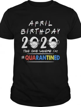 April birthday 2020 the one where im quarantined mask covid19 shirt