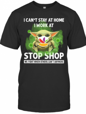 Baby Yoda I Can'T Stay At Home I Work At Stop Shop We Fight When Others Can'T Anymore T-Shirt