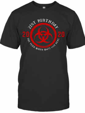 Biohazard Symbol 21St Birthday 2020 The Year When Shit Got Real Quarantined T-Shirt