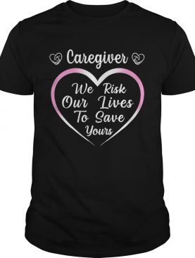 Caregiver We Risk Our Lives To Save Your shirt