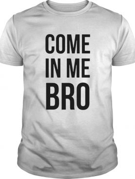 Come In Me Bro shirt