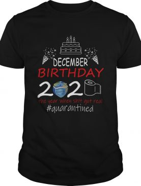 December Birthday 2020 The Year When Shit Got Real Quarantined Earth shirt
