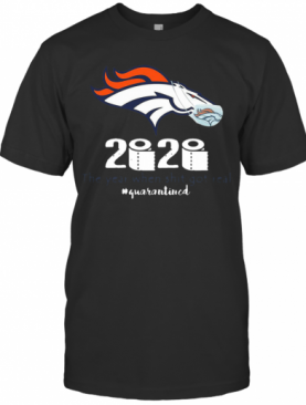 Denver Broncos 2020 The Year When Shit Got Real #Quarantined T-Shirt