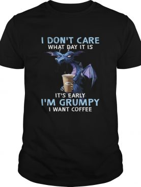 Dragon I Dont Care What Day It Is Its Early Im Grumpy I Want Coffee shirt