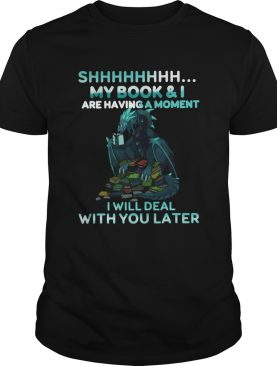 Dragon Shh My Book And I Are Having A Moment Deal With You Later shirt