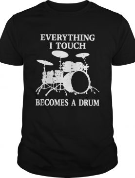 Everything I Touch Becomes A Drum shirt