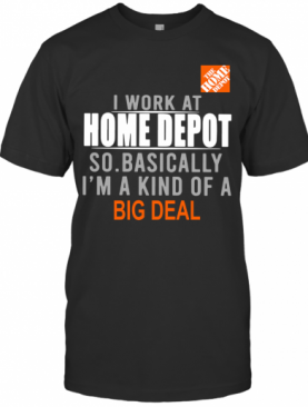 I Work At Home Depot So Basically I'm A Kind Of A Big Deal T-Shirt