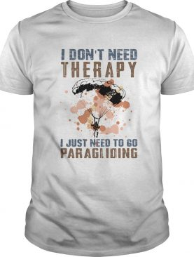 I dont need therapy I just need to go paragliding shirt