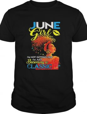June girl im not getting old im just becoming a classic shirt