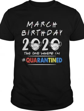 March birthday 2020 the one where im quarantined mask covid19 shirt