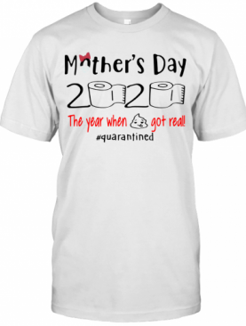 Mother's Day 2020 The Year When Shirt Got Real Quarantined T-Shirt