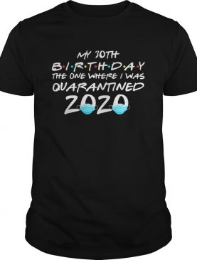 My 30th birthday the one where i was quarantined 2020 masks covid19 shirt