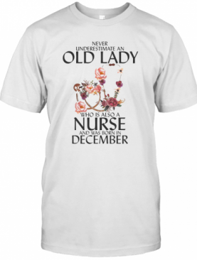 Never Underestimate An Old Lady Who Is Also A Nurse And Was Born In December T-Shirt