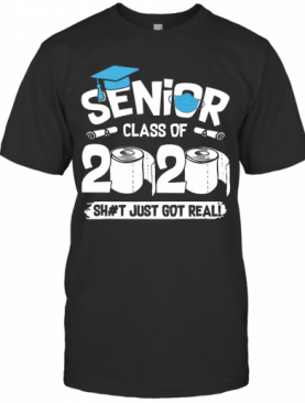 Senior Class Of 2020 Shit Just Got Real T-Shirt