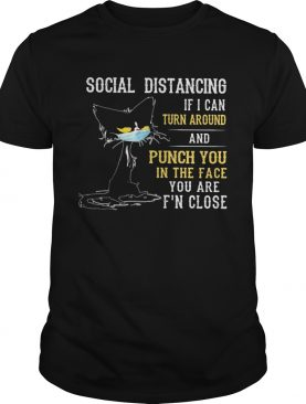 Social distancing if I can turn around and punch you in the face you are Fn close back Cat mask shirt