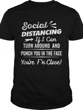 Social distancing if can turn around and punch you in the face youre too fn close black shirt