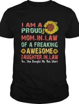 Sunflower i am a proud mom in law of a freaking awesome daughter in law yes she bought me this shirt