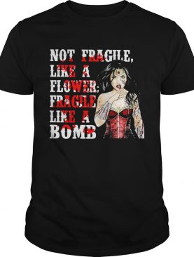 WW Not Fragile Like A Flower Fragile Like A Bomb shirt