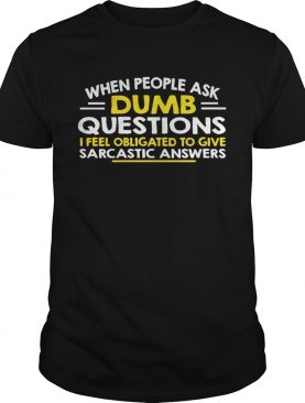 When people ask Dumb questions I feel obligated to give sarcastic answers shirt