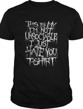 this is my im not unsociable I just hate you shirt