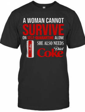 A Woman Cannot Survive On Self Quarantine Alone She Also Needs Diet Coke T-Shirt