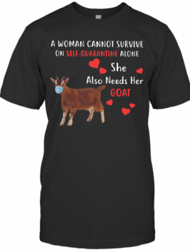 A Woman Cannot Survive On Self Quarantine Alone She Also Needs Her Goat T-Shirt