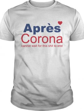 Apres Corona Cannot Wait For This Shit To End shirt