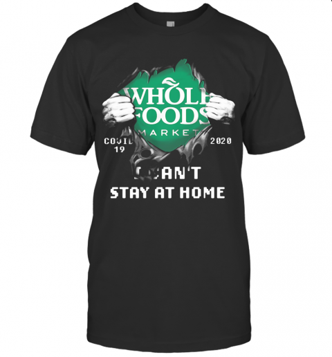 BLOOD INSIDE WHOLE FOODS MARKET COVID 19 2020 I CAN'T STAY AT HOME T-SHIRT