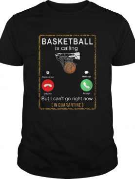 Basketball Is Calling But I Cant Go Right Now In Quarantine shirt