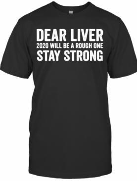 Dear Liver 2020 Will Be A Rough One Stay Strong T-Shirt