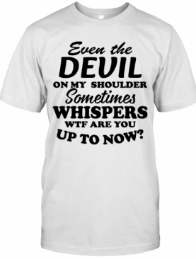 Even The Devil On My Shoulder Sometimes Whispers Wtf Are You T-Shirt