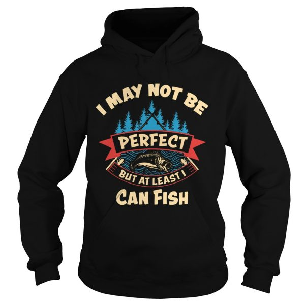 I May Not Be Perfect But At Least I Can Fish  Hoodie