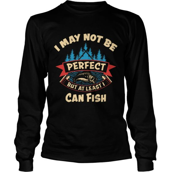 I May Not Be Perfect But At Least I Can Fish  Long Sleeve