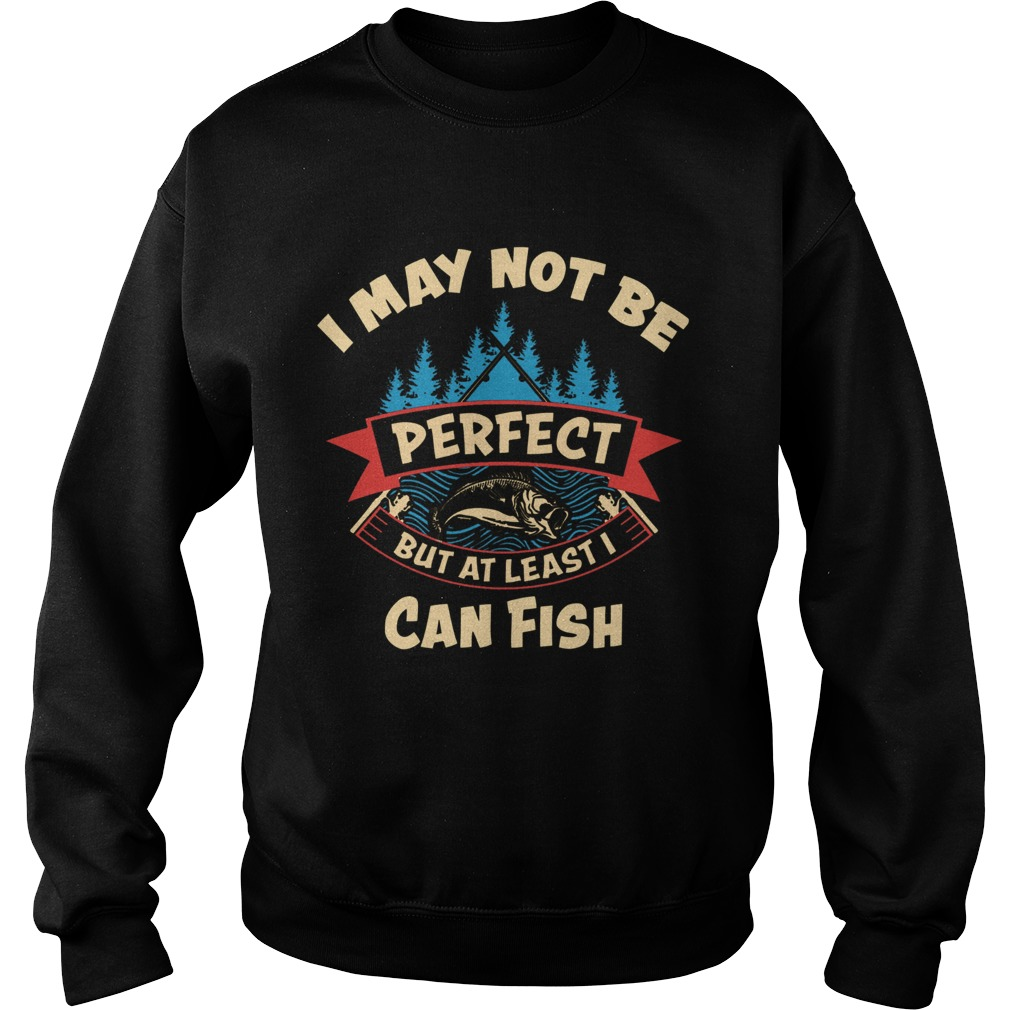 I May Not Be Perfect But At Least I Can Fish Sweatshirt