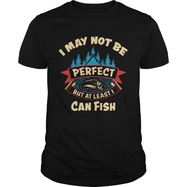 I May Not Be Perfect But At Least I Can Fish  Unisex