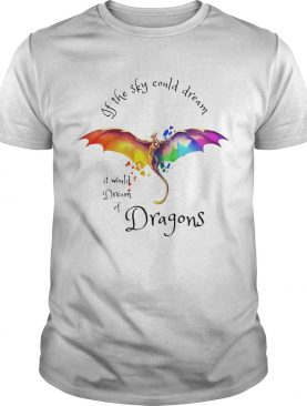 If the sky could dream it would dream of Dragons color shirt