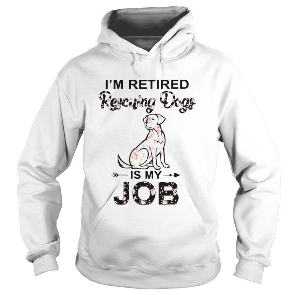 Im Retired Rescuing Dogs Flowers Is My Job  Hoodie