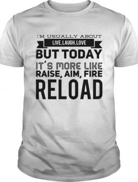 Im usually about live laugh love but today its more like raise aim fire reload shirt