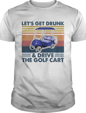 Lets get drunk and drive the golf cart vintage shirt