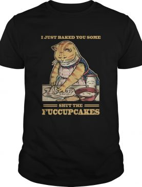 Mother Cat I Just Baked You Some Shut The Fucupcakes shirt