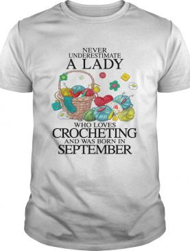 Never Underestimate A Lady Who Loves Crocheting And Was Born In September shirt