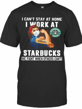 Strong Woman Face Mask I Can'T Stay At Home I Work At Starbucks We Fight When Others Can'T T-Shirt